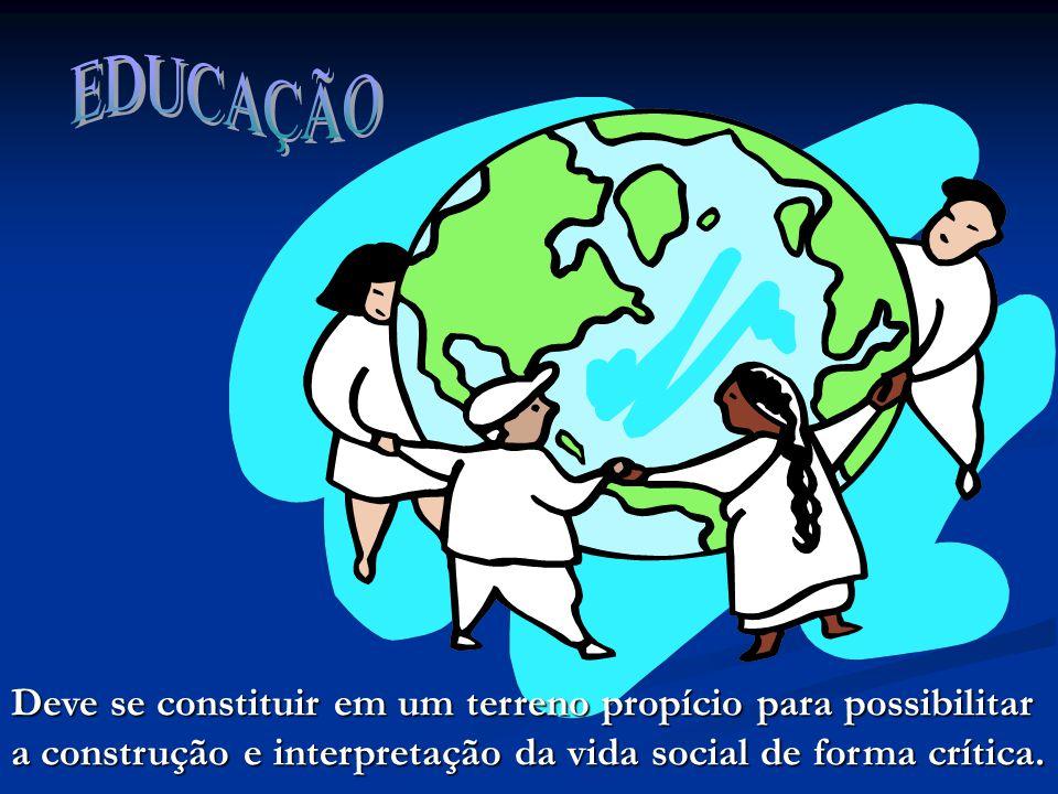 EDUCAÇÃO Deve se constituir em um terreno propício para possibilitar a construção e interpretação da vida social de forma crítica.