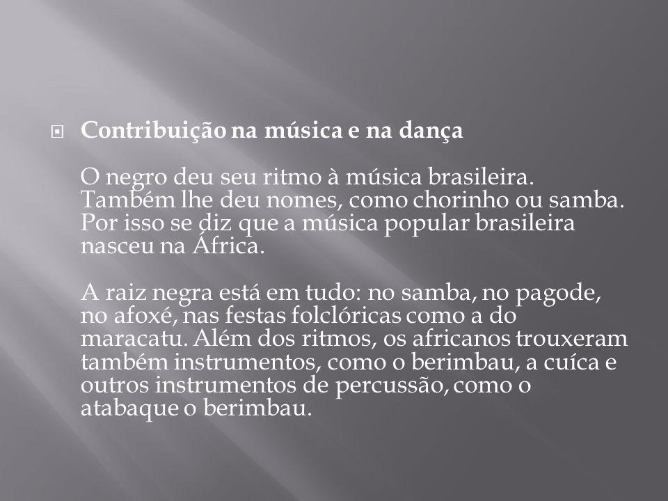 Contribuição na música e na dança O negro deu seu ritmo à música brasileira.