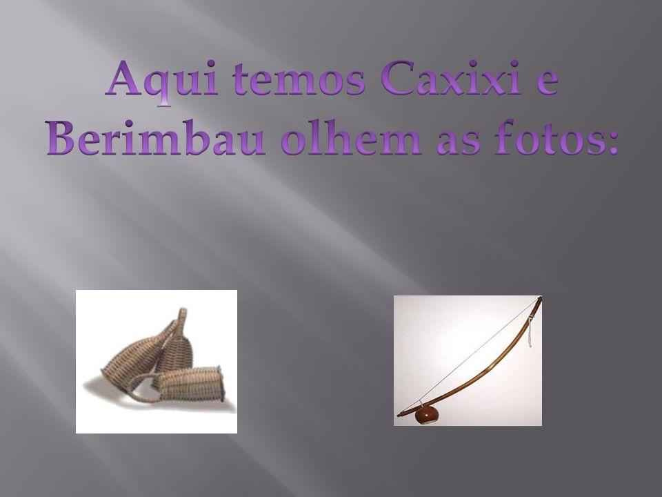 Aqui temos Caxixi e Berimbau olhem as fotos: