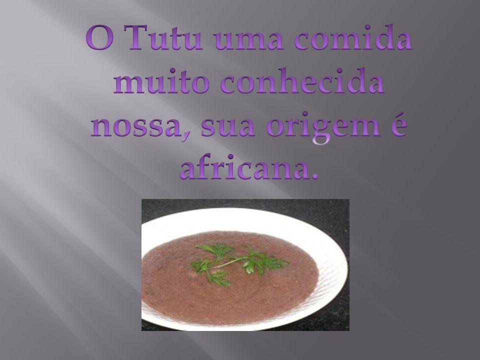 O Tutu uma comida muito conhecida nossa, sua origem é africana.