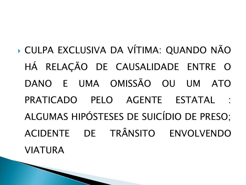 CULPA EXCLUSIVA DA VÍTIMA: QUANDO NÃO HÁ RELAÇÃO DE CAUSALIDADE ENTRE O DANO E UMA OMISSÃO OU UM ATO PRATICADO PELO AGENTE ESTATAL : ALGUMAS HIPÓSTESES DE SUICÍDIO DE PRESO; ACIDENTE DE TRÂNSITO ENVOLVENDO VIATURA