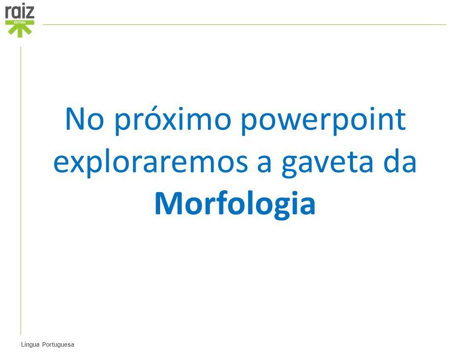 No próximo powerpoint exploraremos a gaveta da Morfologia