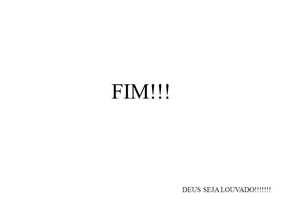 FIM!!! DEUS SEJA LOUVADO!!!!!!!