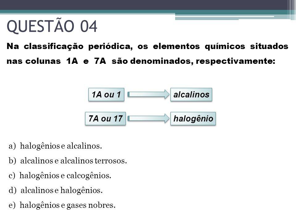 QUESTÃO 04 Na classificação periódica, os elementos químicos situados nas colunas 1A e 7A são denominados, respectivamente: