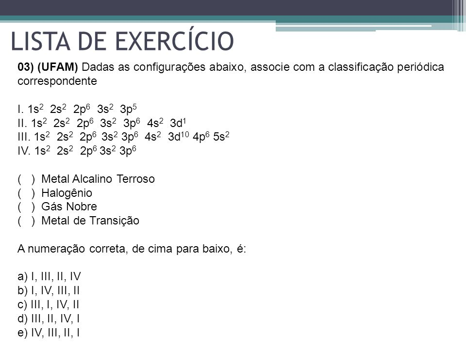 LISTA DE EXERCÍCIO 03) (UFAM) Dadas as configurações abaixo, associe com a classificação periódica correspondente.
