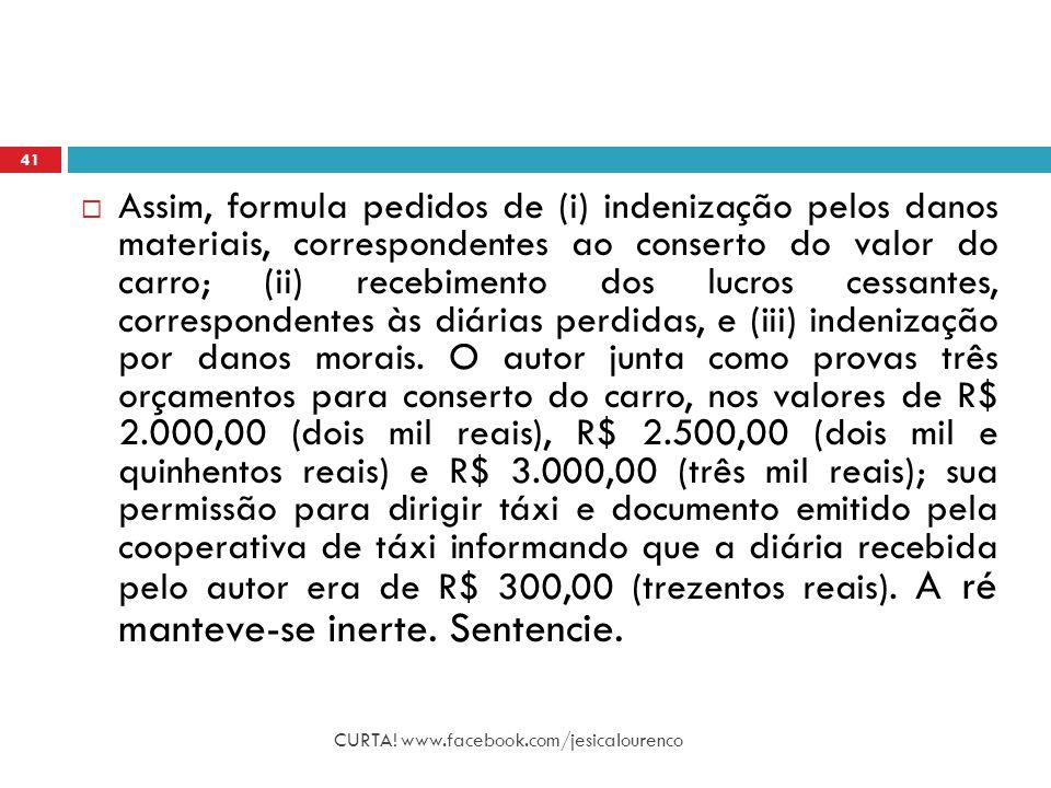 Assim, formula pedidos de (i) indenização pelos danos materiais, correspondentes ao conserto do valor do carro; (ii) recebimento dos lucros cessantes, correspondentes às diárias perdidas, e (iii) indenização por danos morais. O autor junta como provas três orçamentos para conserto do carro, nos valores de R$ 2.000,00 (dois mil reais), R$ 2.500,00 (dois mil e quinhentos reais) e R$ 3.000,00 (três mil reais); sua permissão para dirigir táxi e documento emitido pela cooperativa de táxi informando que a diária recebida pelo autor era de R$ 300,00 (trezentos reais). A ré manteve-se inerte. Sentencie.