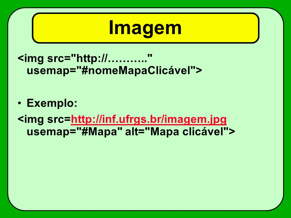 Imagem <img src= http://……….. usemap= #nomeMapaClicável >