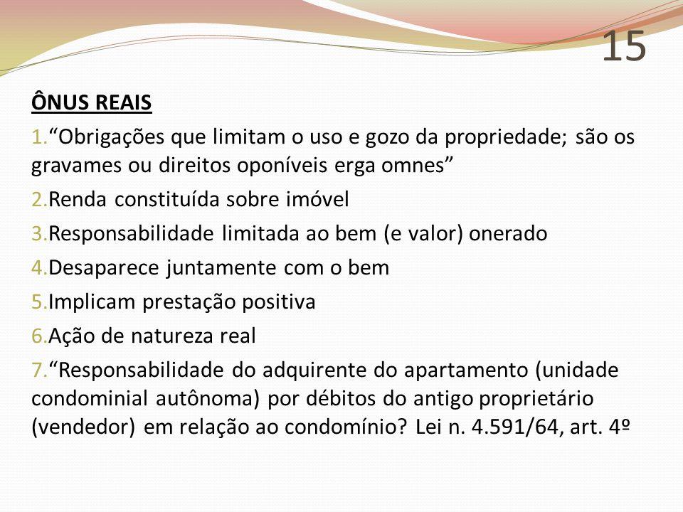 15 ÔNUS REAIS. Obrigações que limitam o uso e gozo da propriedade; são os gravames ou direitos oponíveis erga omnes