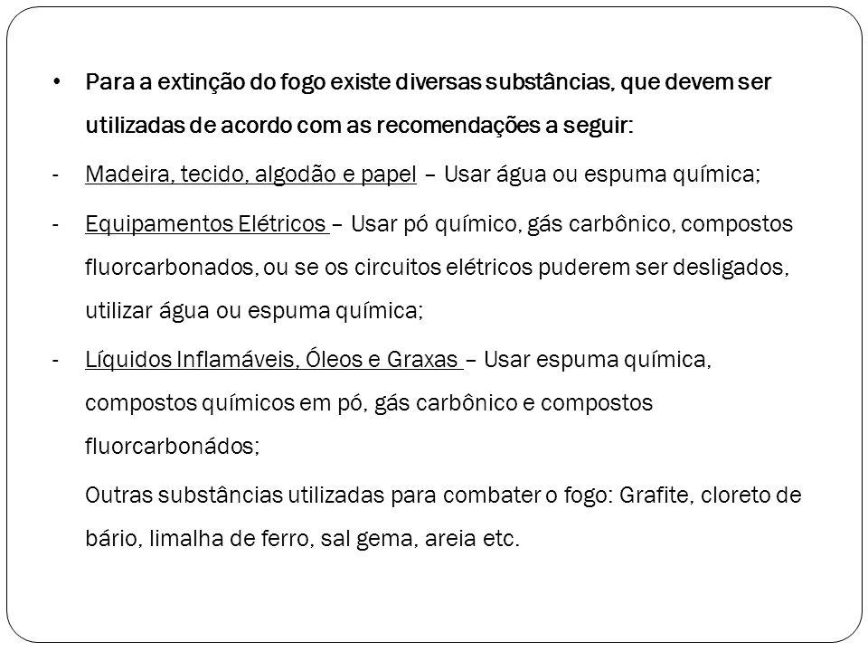 Para a extinção do fogo existe diversas substâncias, que devem ser utilizadas de acordo com as recomendações a seguir: