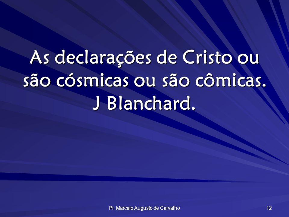 As declarações de Cristo ou são cósmicas ou são cômicas. J Blanchard.