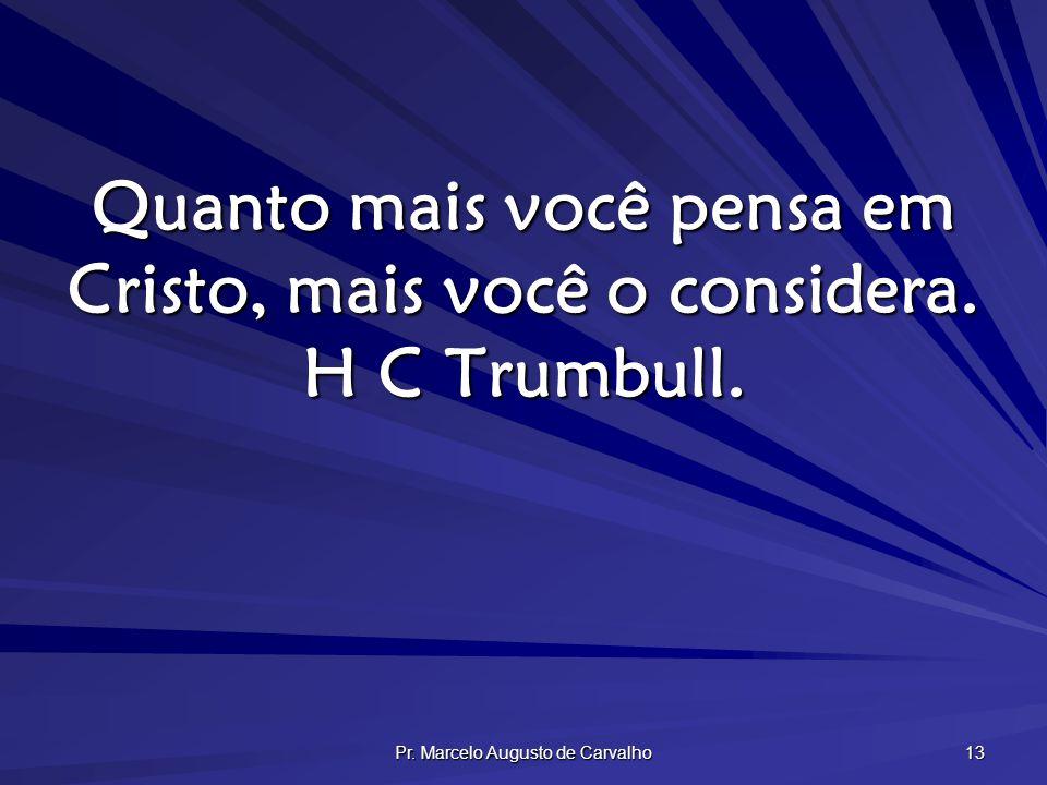Quanto mais você pensa em Cristo, mais você o considera. H C Trumbull.