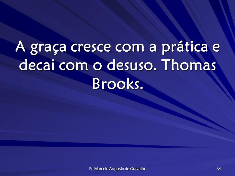 A graça cresce com a prática e decai com o desuso. Thomas Brooks.