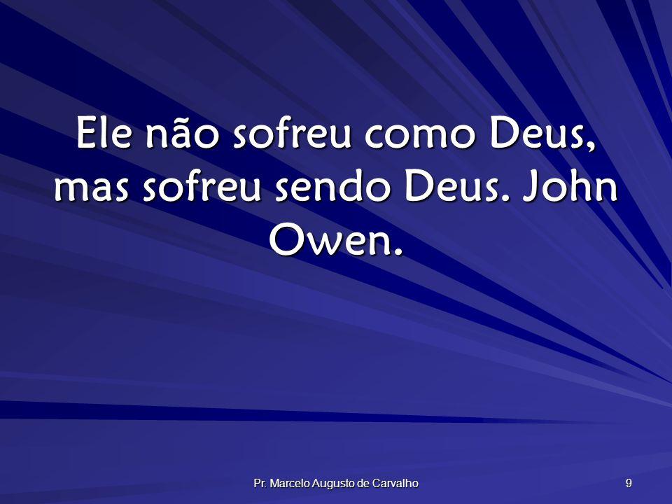 Ele não sofreu como Deus, mas sofreu sendo Deus. John Owen.