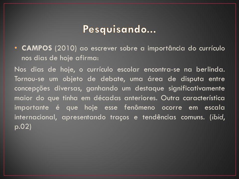 Pesquisando... CAMPOS (2010) ao escrever sobre a importância do currículo nos dias de hoje afirma: