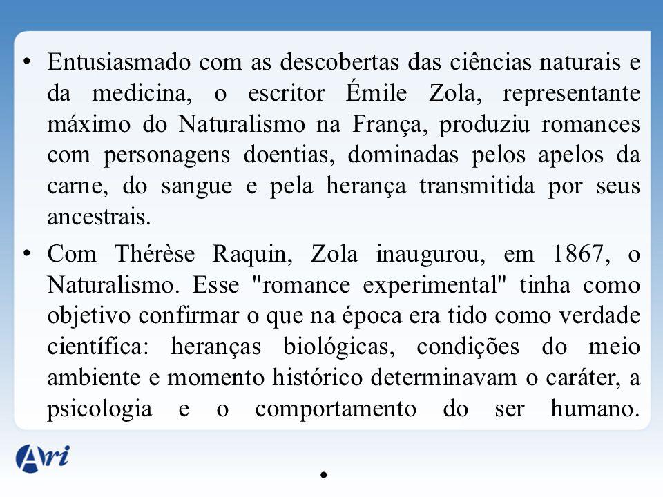 Entusiasmado com as descobertas das ciências naturais e da medicina, o escritor Émile Zola, representante máximo do Naturalismo na França, produziu romances com personagens doentias, dominadas pelos apelos da carne, do sangue e pela herança transmitida por seus ancestrais.