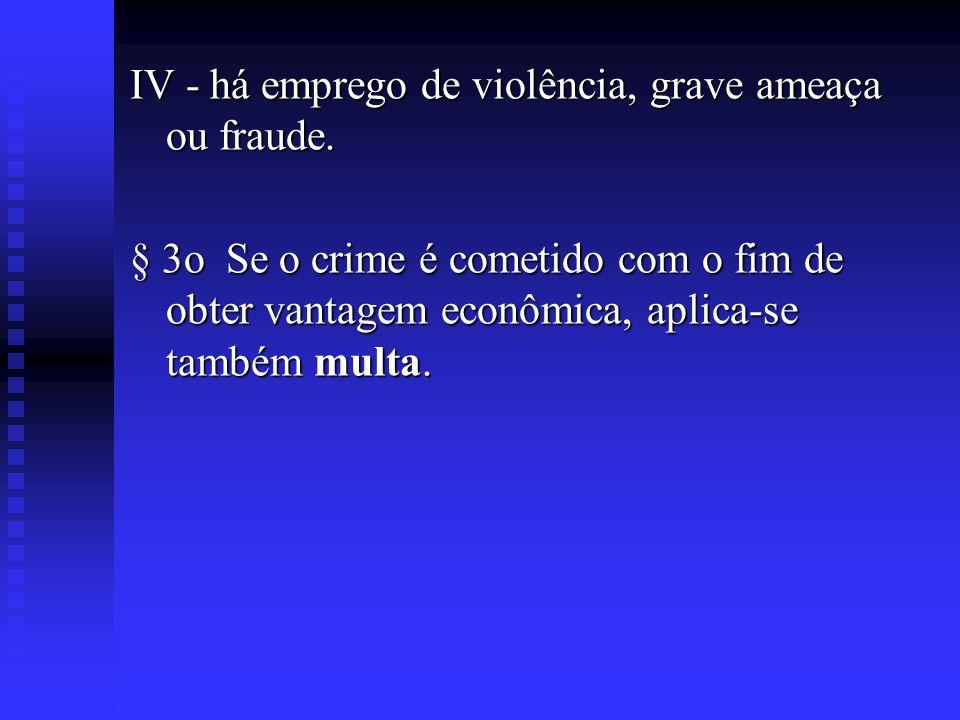 IV - há emprego de violência, grave ameaça ou fraude.