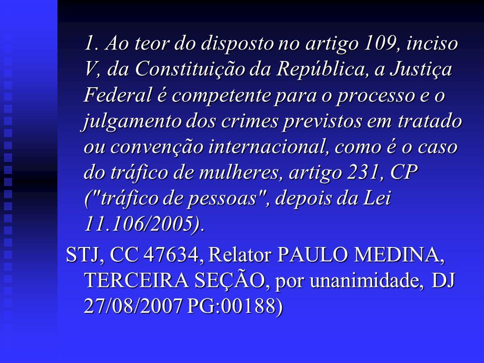 1. Ao teor do disposto no artigo 109, inciso V, da Constituição da República, a Justiça Federal é competente para o processo e o julgamento dos crimes previstos em tratado ou convenção internacional, como é o caso do tráfico de mulheres, artigo 231, CP ( tráfico de pessoas , depois da Lei 11.106/2005).
