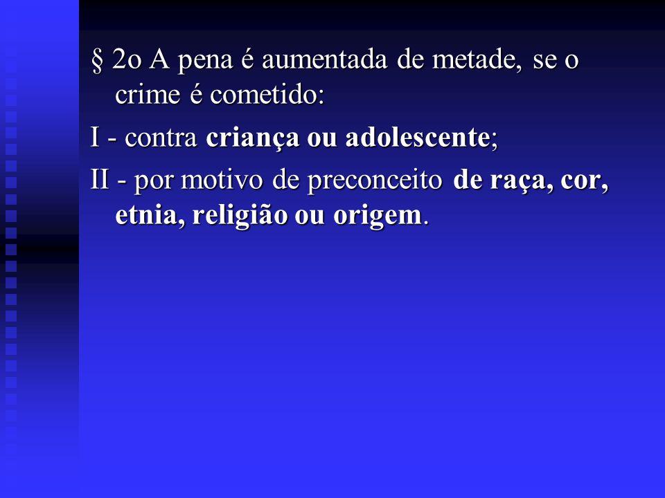 § 2o A pena é aumentada de metade, se o crime é cometido: