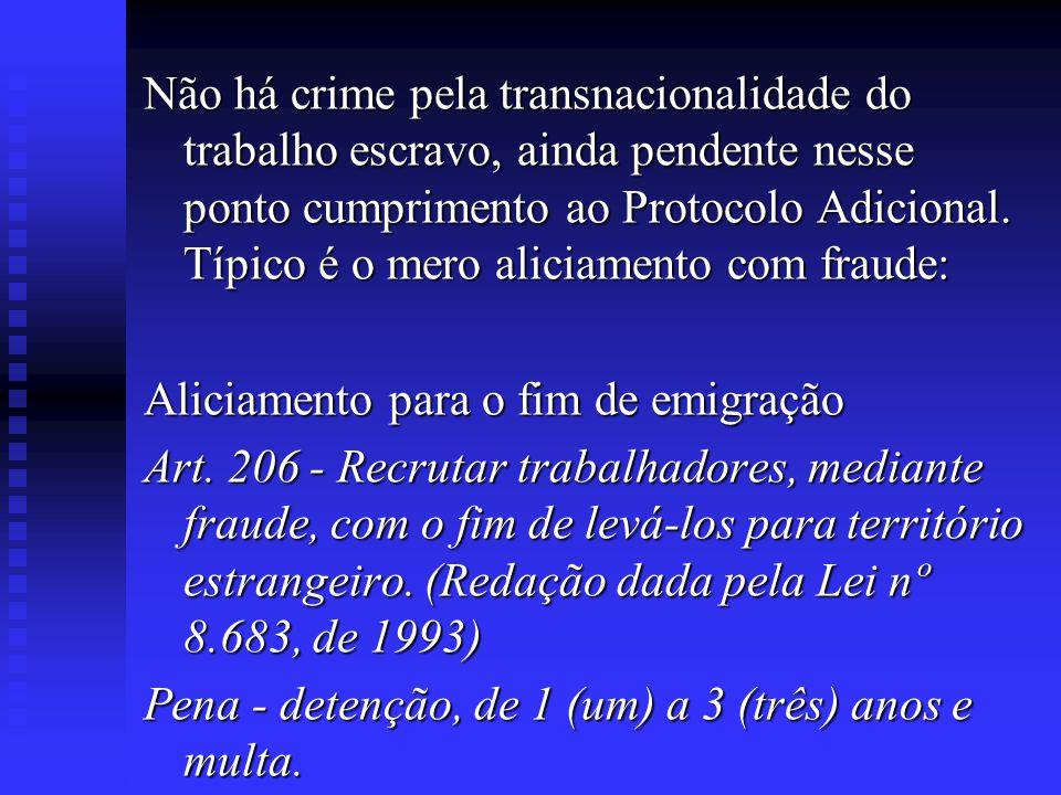 Não há crime pela transnacionalidade do trabalho escravo, ainda pendente nesse ponto cumprimento ao Protocolo Adicional. Típico é o mero aliciamento com fraude: