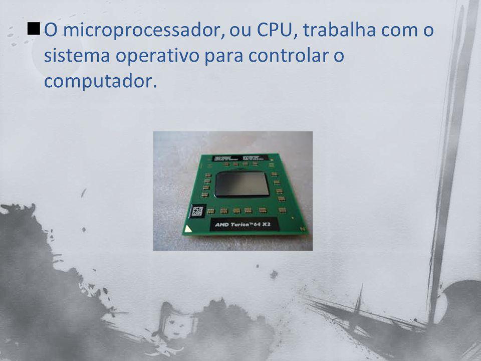 O microprocessador, ou CPU, trabalha com o sistema operativo para controlar o computador.