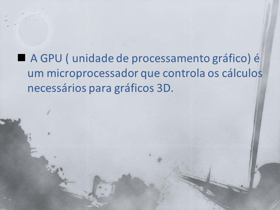 A GPU ( unidade de processamento gráfico) é um microprocessador que controla os cálculos necessários para gráficos 3D.