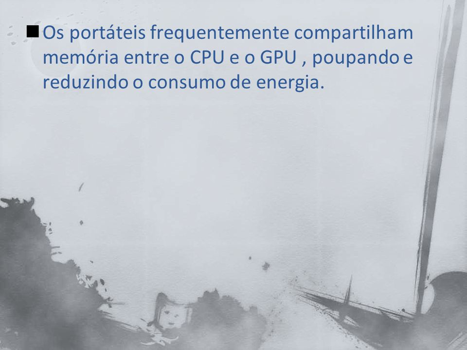 Os portáteis frequentemente compartilham memória entre o CPU e o GPU , poupando e reduzindo o consumo de energia.