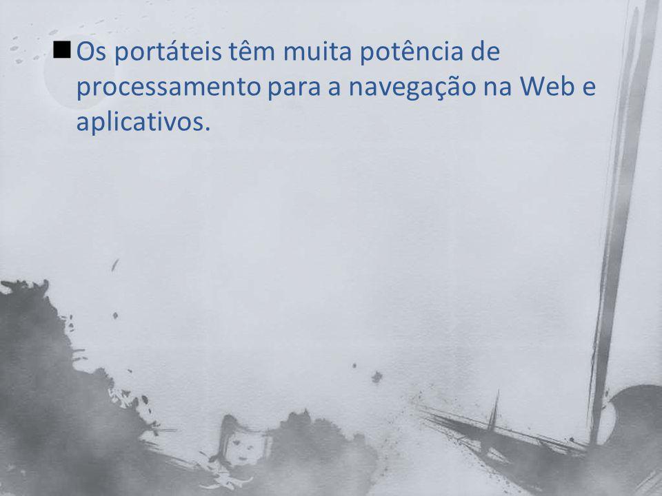 Os portáteis têm muita potência de processamento para a navegação na Web e aplicativos.