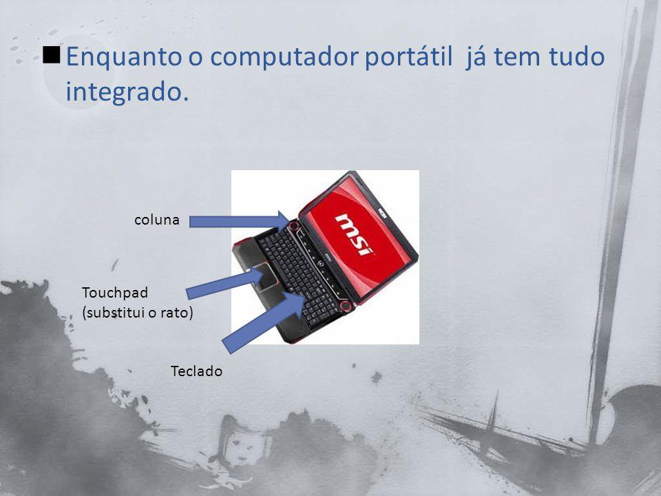 Enquanto o computador portátil já tem tudo integrado.