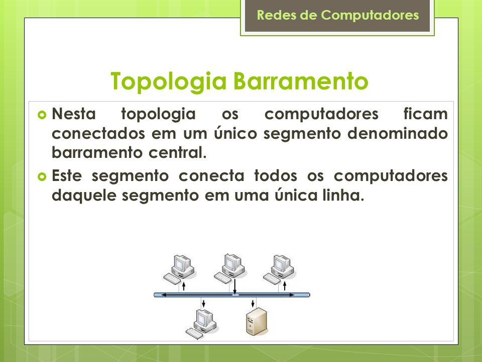 Topologia Barramento Nesta topologia os computadores ficam conectados em um único segmento denominado barramento central.