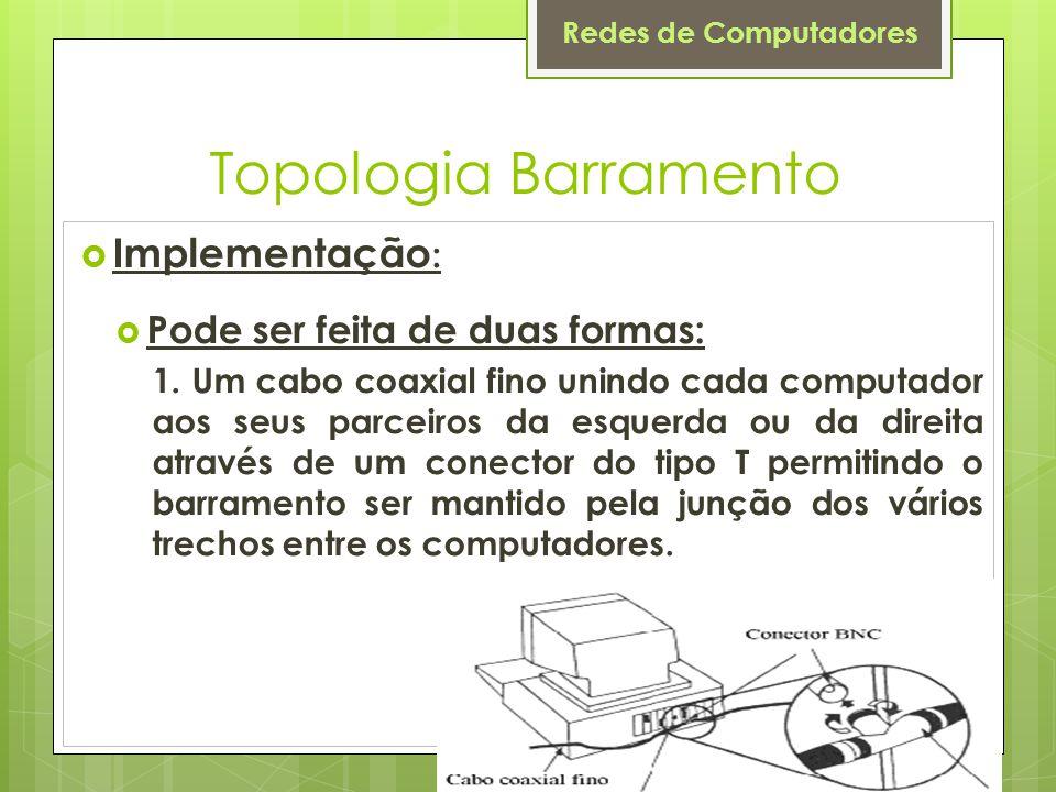 Topologia Barramento Implementação: Pode ser feita de duas formas: