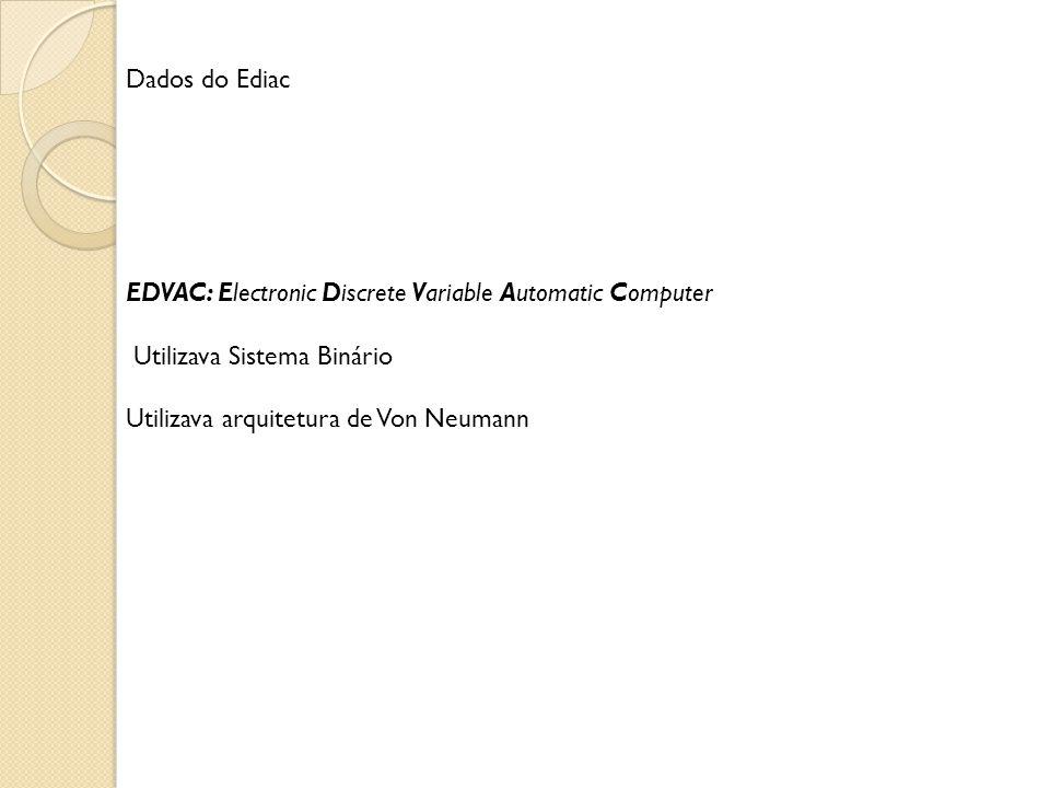 Dados do Ediac EDVAC: Electronic Discrete Variable Automatic Computer. Utilizava Sistema Binário.