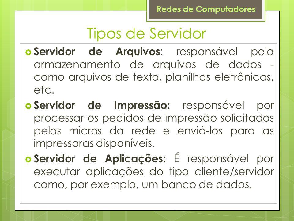 Tipos de Servidor Servidor de Arquivos: responsável pelo armazenamento de arquivos de dados - como arquivos de texto, planilhas eletrônicas, etc.