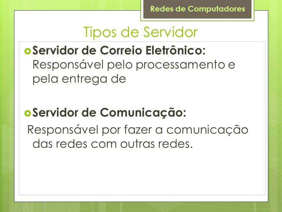 Tipos de Servidor Servidor de Correio Eletrônico: Responsável pelo processamento e pela entrega de.