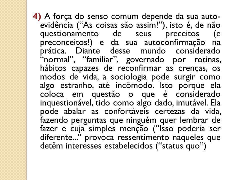 4) A força do senso comum depende da sua auto- evidência ( As coisas são assim! ), isto é, de não questionamento de seus preceitos (e preconceitos!) e da sua autoconfirmação na prática.