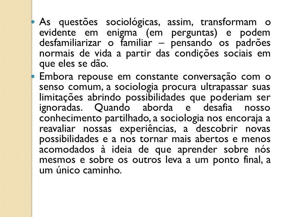 As questões sociológicas, assim, transformam o evidente em enigma (em perguntas) e podem desfamiliarizar o familiar – pensando os padrões normais de vida a partir das condições sociais em que eles se dão.