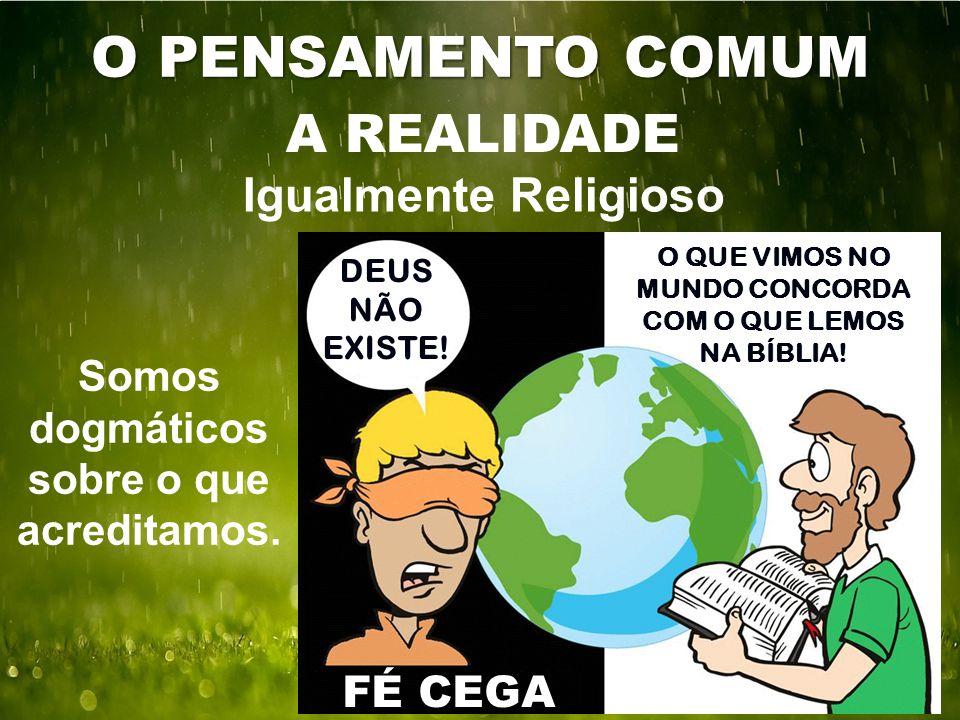 O PENSAMENTO COMUM A REALIDADE Igualmente Religioso FÉ CEGA