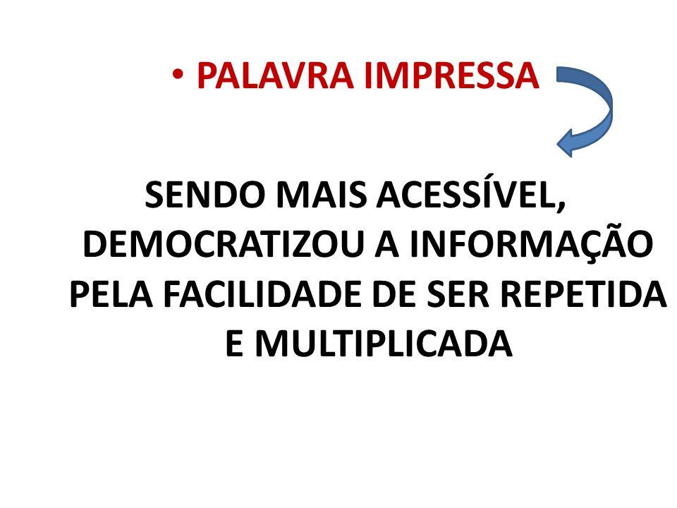 PALAVRA IMPRESSA SENDO MAIS ACESSÍVEL, DEMOCRATIZOU A INFORMAÇÃO PELA FACILIDADE DE SER REPETIDA E MULTIPLICADA.
