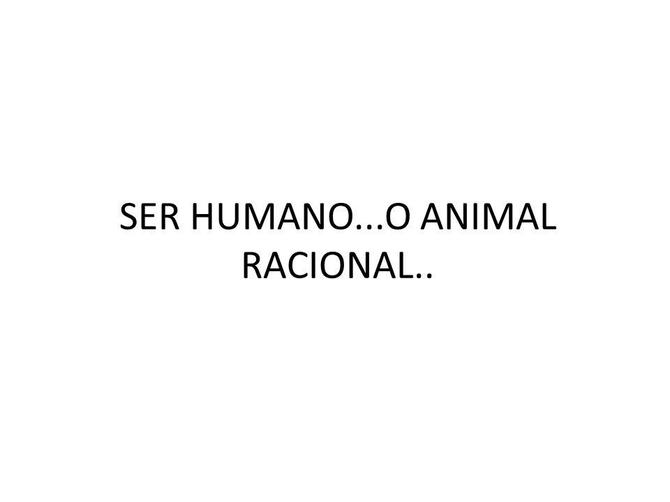 SER HUMANO...O ANIMAL RACIONAL..