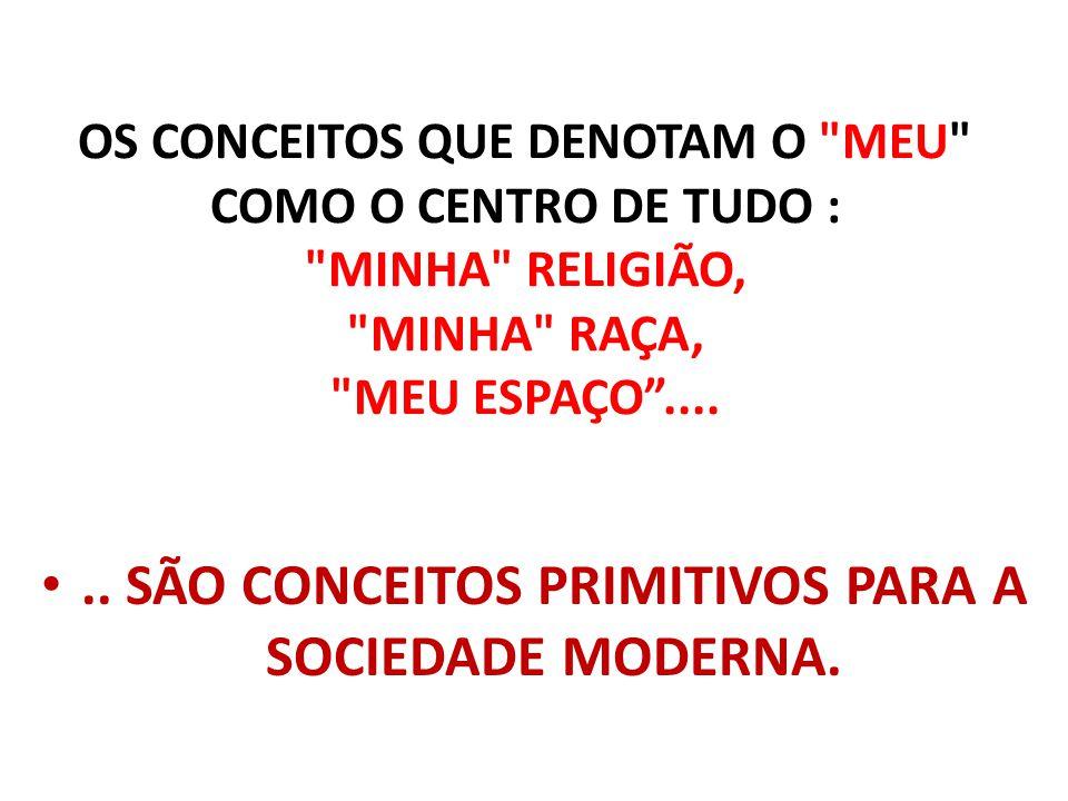 .. SÃO CONCEITOS PRIMITIVOS PARA A SOCIEDADE MODERNA.
