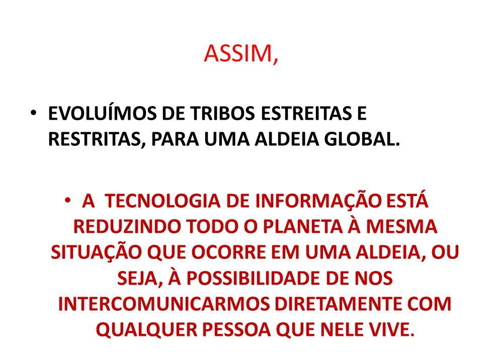ASSIM, EVOLUÍMOS DE TRIBOS ESTREITAS E RESTRITAS, PARA UMA ALDEIA GLOBAL.
