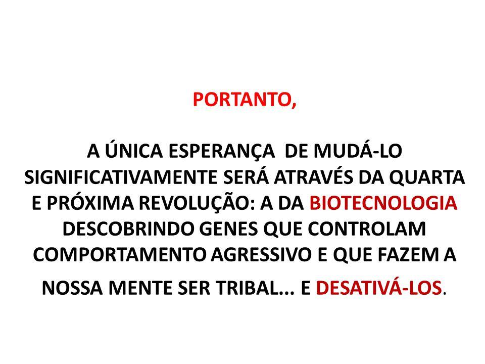 PORTANTO, A ÚNICA ESPERANÇA DE MUDÁ-LO SIGNIFICATIVAMENTE SERÁ ATRAVÉS DA QUARTA E PRÓXIMA REVOLUÇÃO: A DA BIOTECNOLOGIA DESCOBRINDO GENES QUE CONTROLAM COMPORTAMENTO AGRESSIVO E QUE FAZEM A NOSSA MENTE SER TRIBAL...