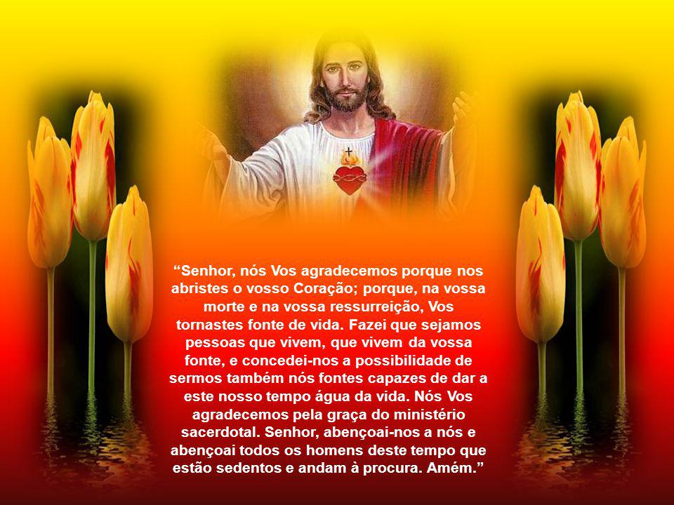 Senhor, nós Vos agradecemos porque nos abristes o vosso Coração; porque, na vossa morte e na vossa ressurreição, Vos tornastes fonte de vida.