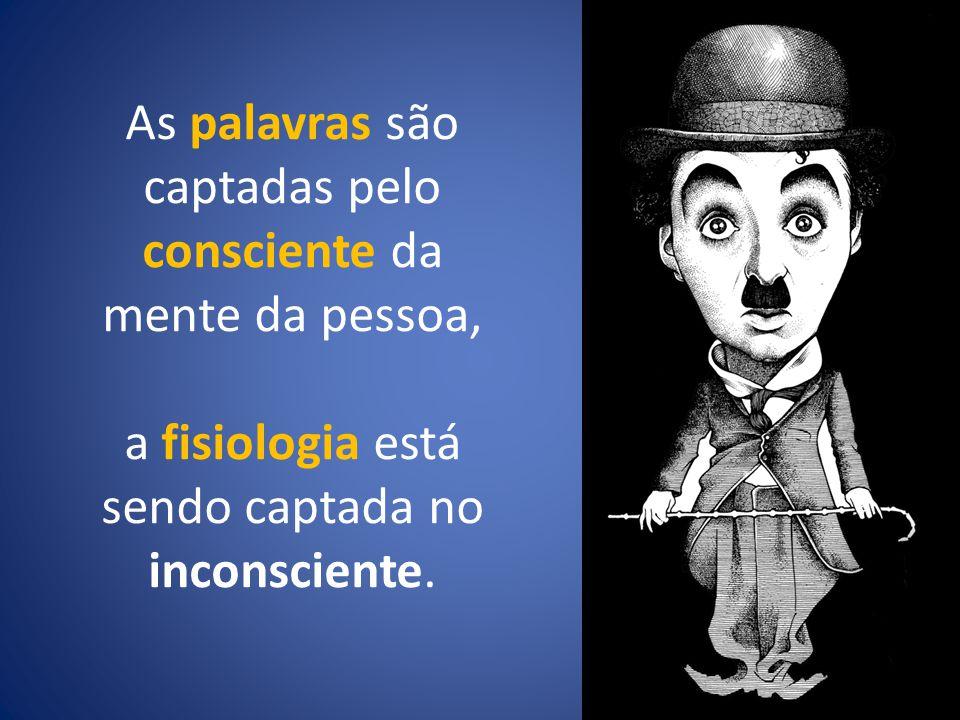 As palavras são captadas pelo consciente da mente da pessoa, a fisiologia está sendo captada no inconsciente.