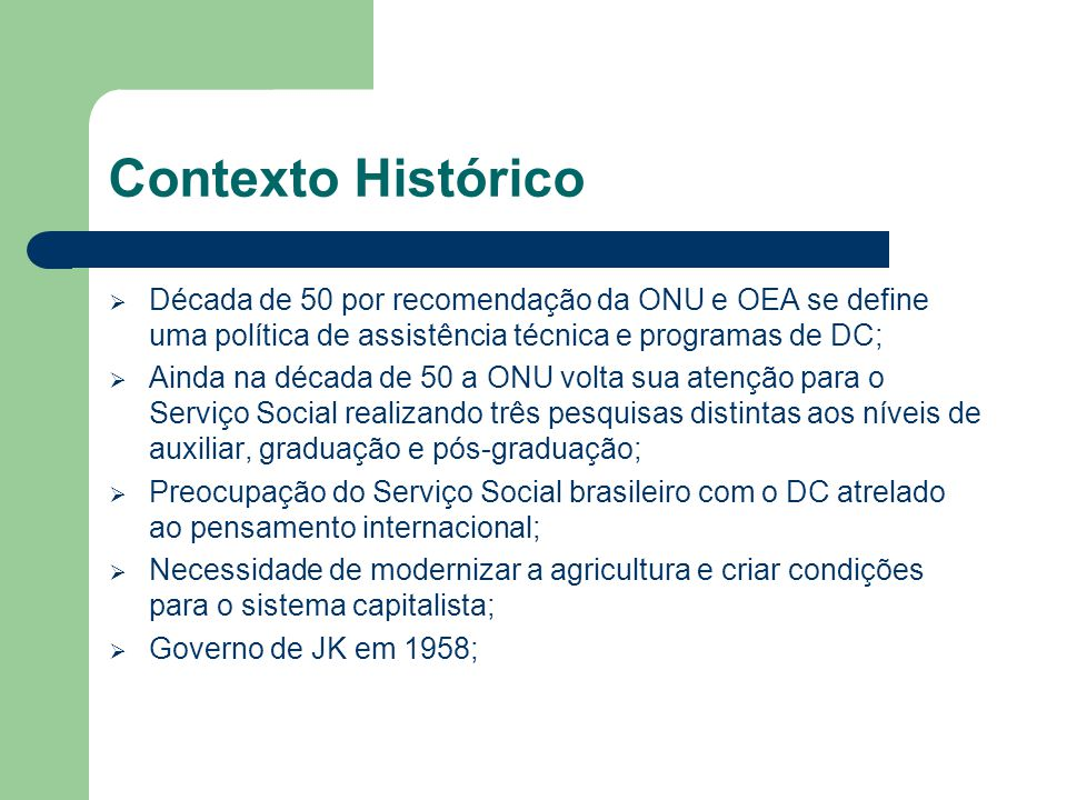 Contexto Histórico Década de 50 por recomendação da ONU e OEA se define uma política de assistência técnica e programas de DC;