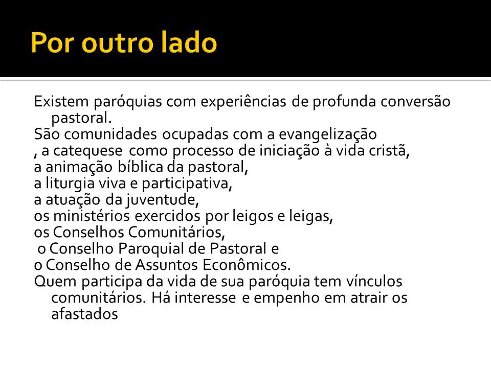 Por outro lado Existem paróquias com experiências de profunda conversão pastoral. São comunidades ocupadas com a evangelização.