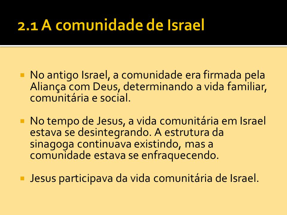 2.1 A comunidade de Israel No antigo Israel, a comunidade era firmada pela Aliança com Deus, determinando a vida familiar, comunitária e social.