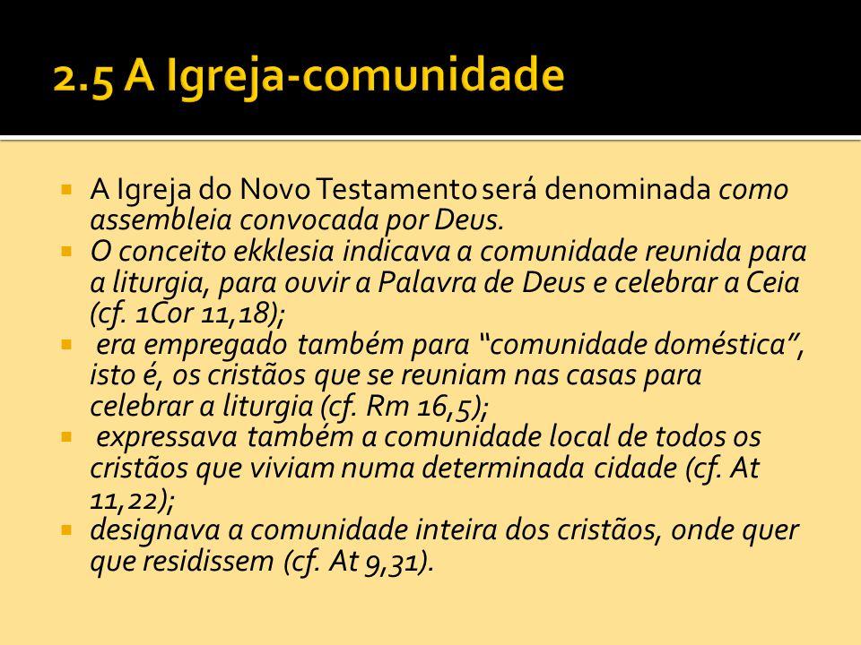 2.5 A Igreja-comunidade A Igreja do Novo Testamento será denominada como assembleia convocada por Deus.