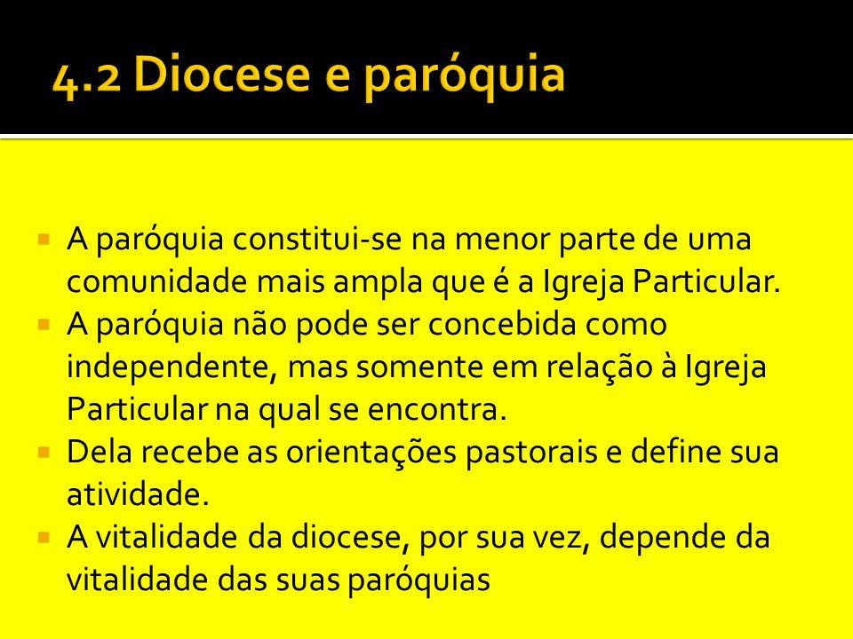 4.2 Diocese e paróquia A paróquia constitui-se na menor parte de uma comunidade mais ampla que é a Igreja Particular.