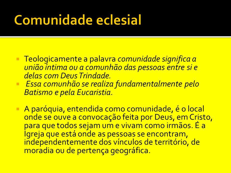 Comunidade eclesial Teologicamente a palavra comunidade significa a união íntima ou a comunhão das pessoas entre si e delas com Deus Trindade.