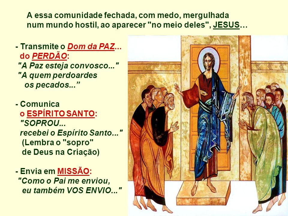 A essa comunidade fechada, com medo, mergulhada num mundo hostil, ao aparecer no meio deles , JESUS…